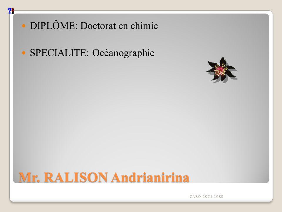 Mr. RALISON Andrianirina DIPLÔME: Doctorat en chimie SPECIALITE: Océanographie CNRO 1974 1980