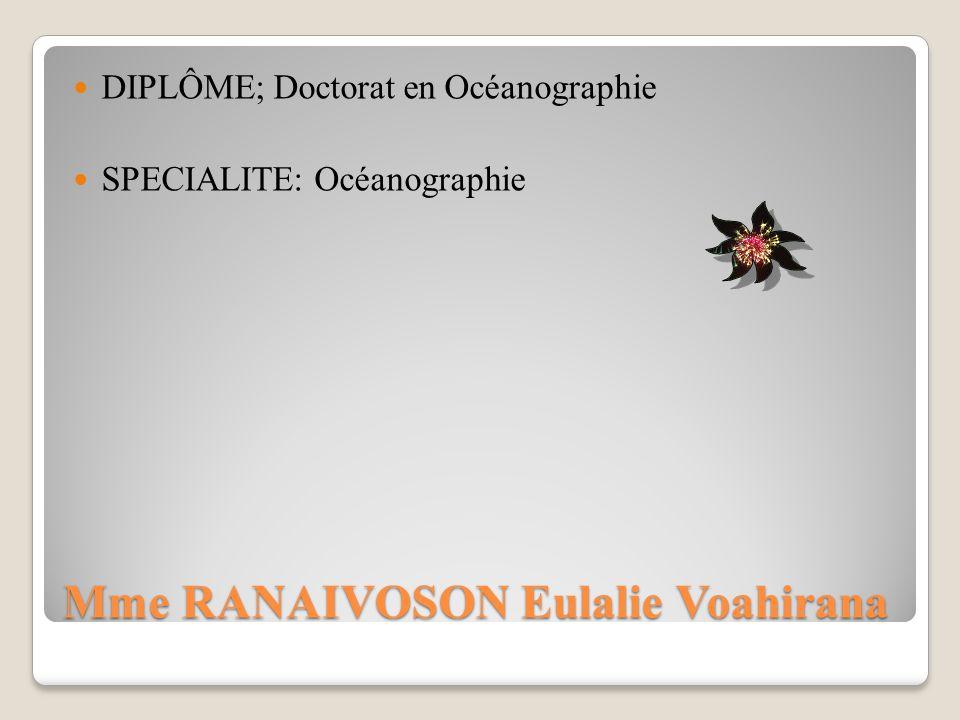 Mme RANAIVOSON Eulalie Voahirana DIPLÔME; Doctorat en Océanographie SPECIALITE: Océanographie