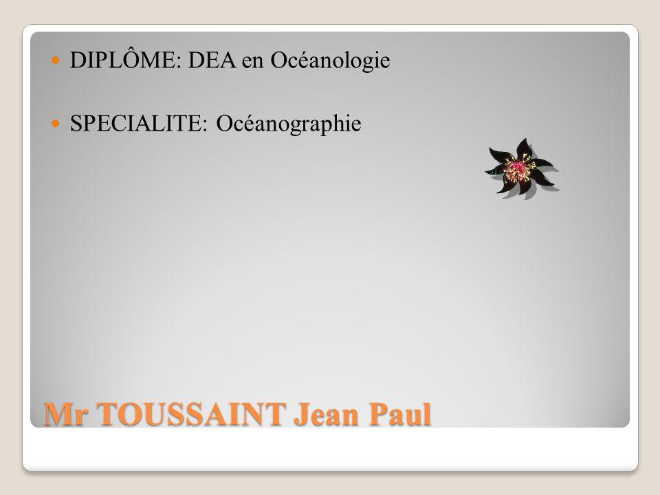 Mr TOUSSAINT Jean Paul DIPLÔME: DEA en Océanologie SPECIALITE: Océanographie