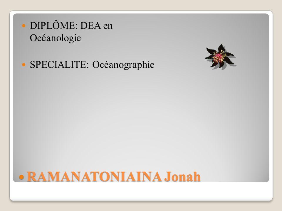 RAMANATONIAINA Jonah RAMANATONIAINA Jonah DIPLÔME: DEA en Océanologie SPECIALITE: Océanographie