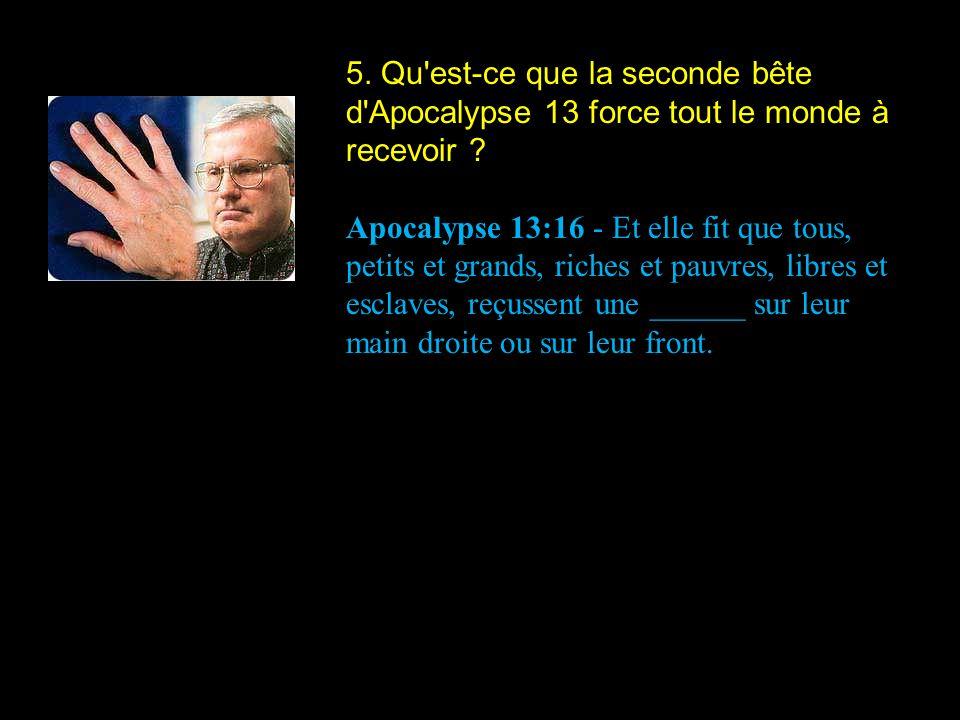 5. Qu'est-ce que la seconde bête d'Apocalypse 13 force tout le monde à recevoir ? Apocalypse 13:16 - Et elle fit que tous, petits et grands, riches et
