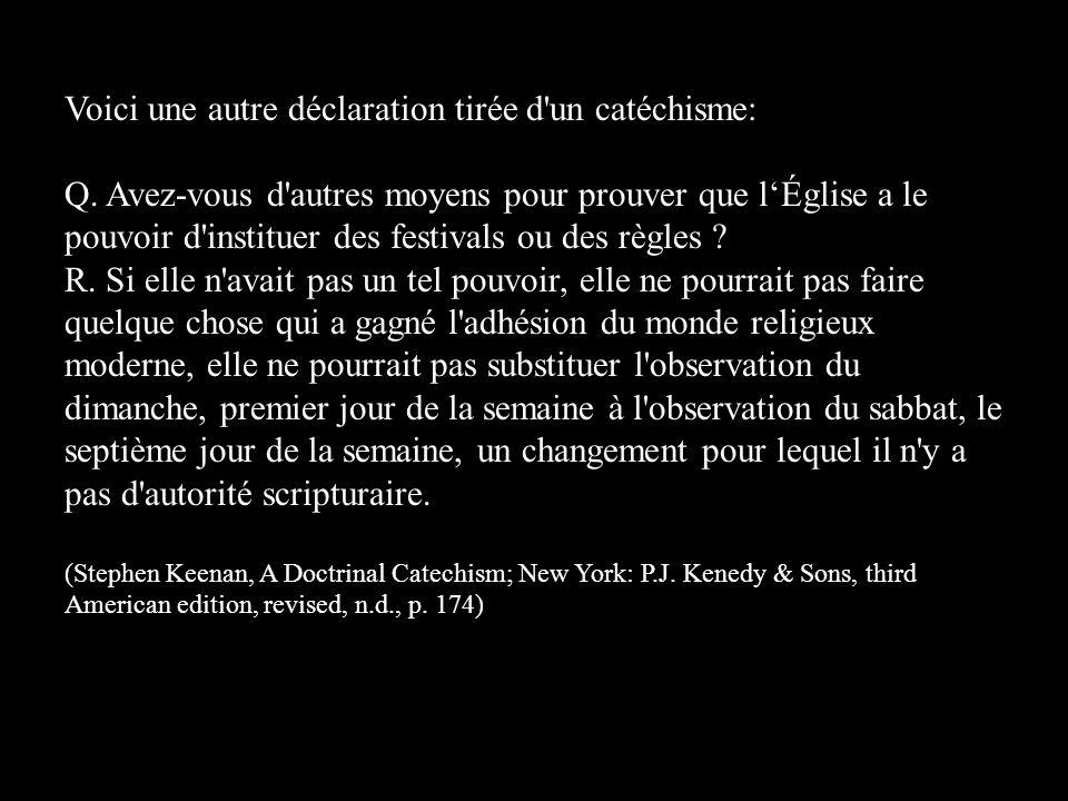 Voici une autre déclaration tirée d'un catéchisme: Q. Avez-vous d'autres moyens pour prouver que l'Église a le pouvoir d'instituer des festivals ou de