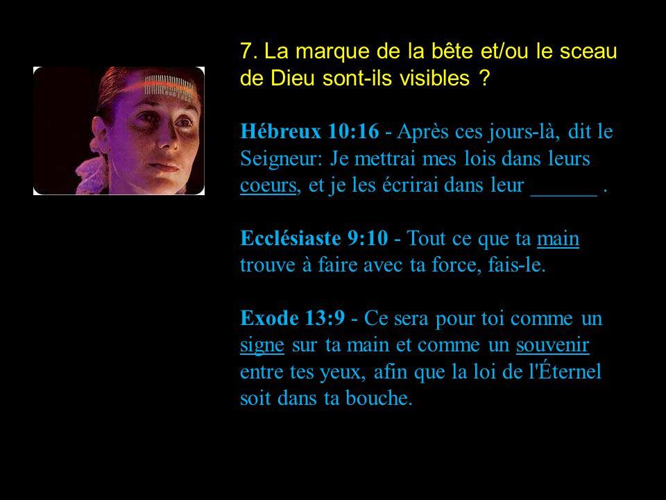 7. La marque de la bête et/ou le sceau de Dieu sont-ils visibles ? Hébreux 10:16 - Après ces jours-là, dit le Seigneur: Je mettrai mes lois dans leurs