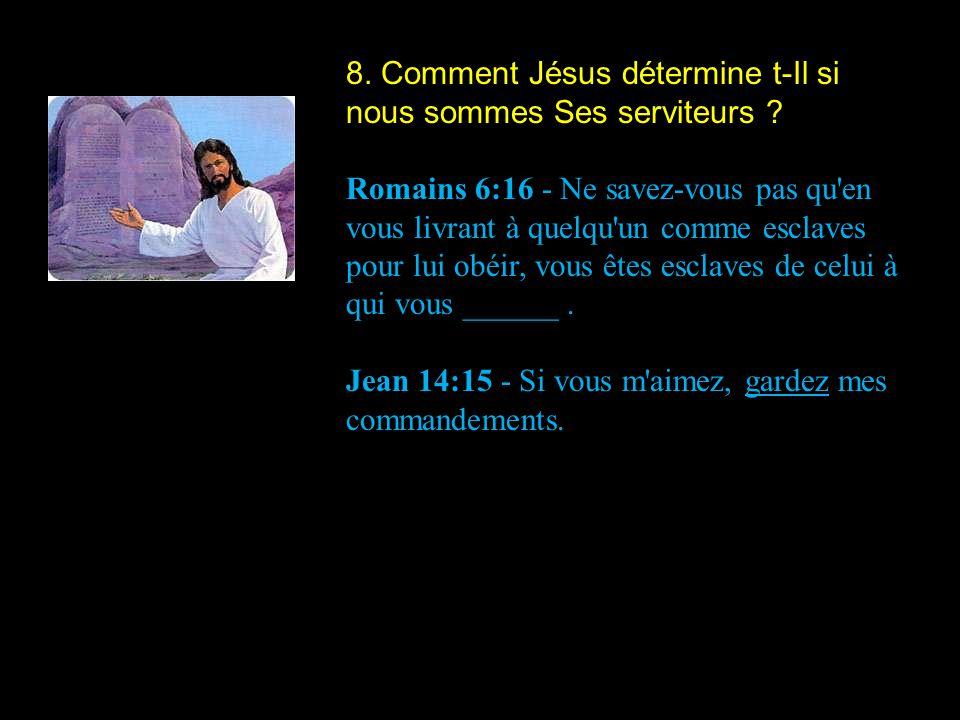 8. Comment Jésus détermine t-Il si nous sommes Ses serviteurs ? Romains 6:16 - Ne savez-vous pas qu'en vous livrant à quelqu'un comme esclaves pour lu