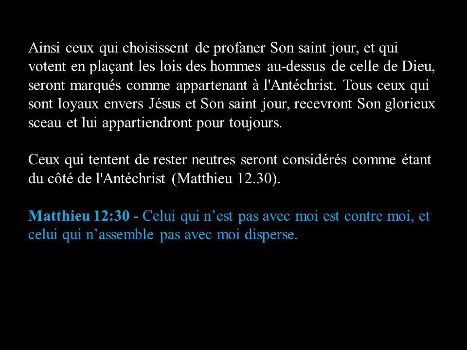 Ainsi ceux qui choisissent de profaner Son saint jour, et qui votent en plaçant les lois des hommes au-dessus de celle de Dieu, seront marqués comme a