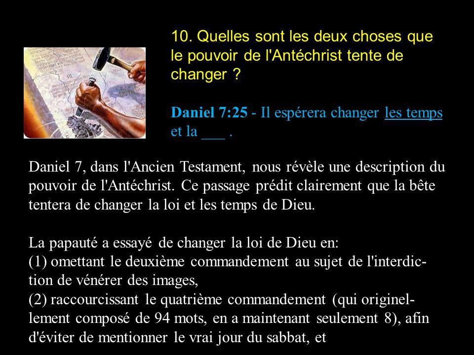 10. Quelles sont les deux choses que le pouvoir de l'Antéchrist tente de changer ? Daniel 7:25 - Il espérera changer les temps et la ___. Daniel 7, da