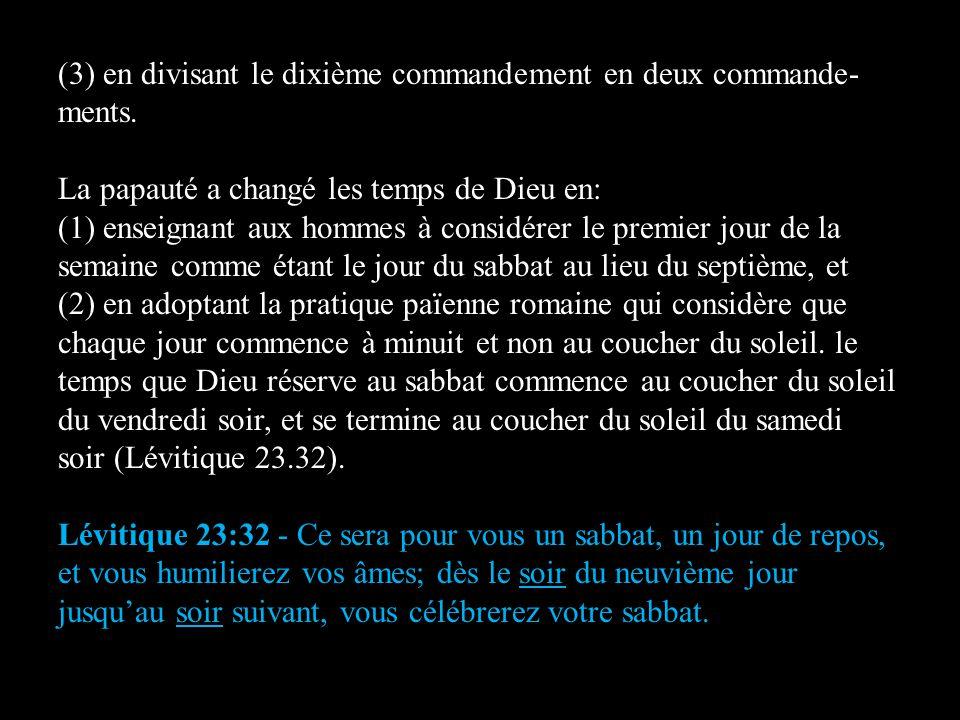 (3) en divisant le dixième commandement en deux commande- ments. La papauté a changé les temps de Dieu en: (1) enseignant aux hommes à considérer le p