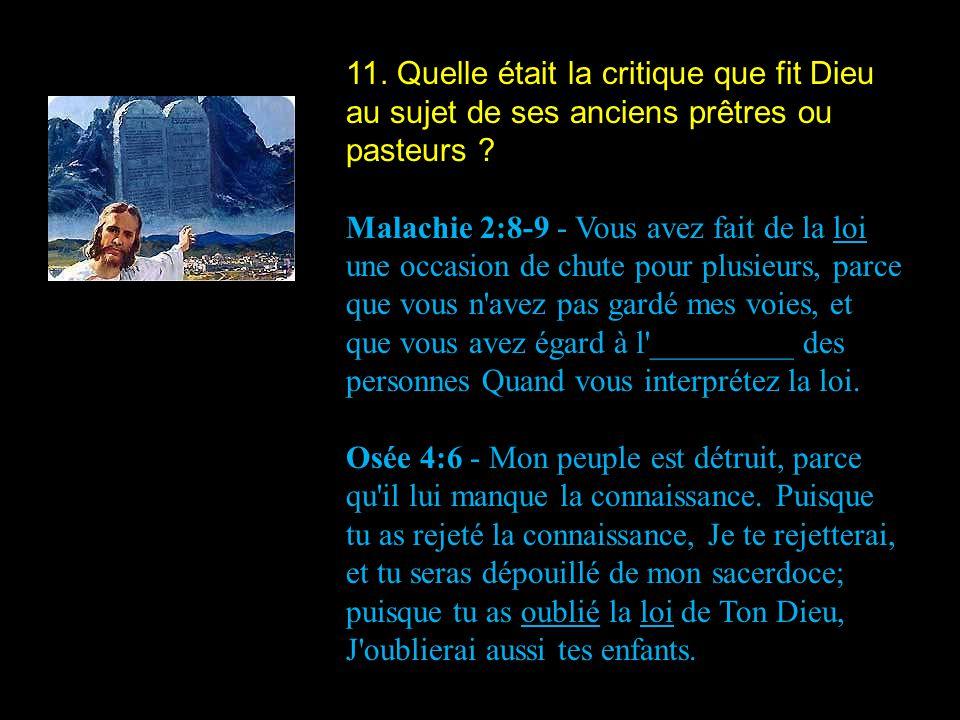 11. Quelle était la critique que fit Dieu au sujet de ses anciens prêtres ou pasteurs ? Malachie 2:8-9 - Vous avez fait de la loi une occasion de chut