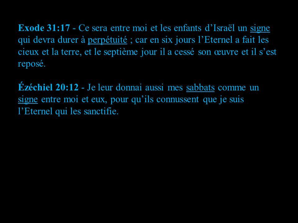 Exode 31:17 - Ce sera entre moi et les enfants d'Israël un signe qui devra durer à perpétuité ; car en six jours l'Eternel a fait les cieux et la terr