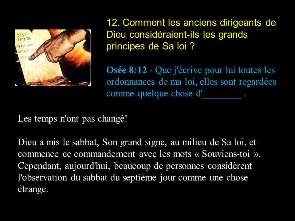 12. Comment les anciens dirigeants de Dieu considéraient-ils les grands principes de Sa loi ? Osée 8:12 - Que j'écrive pour lui toutes les ordonnances