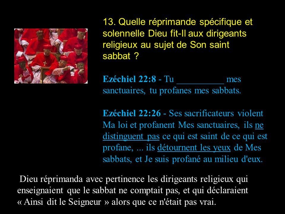 13. Quelle réprimande spécifique et solennelle Dieu fit-Il aux dirigeants religieux au sujet de Son saint sabbat ? Ezéchiel 22:8 - Tu __________ mes s