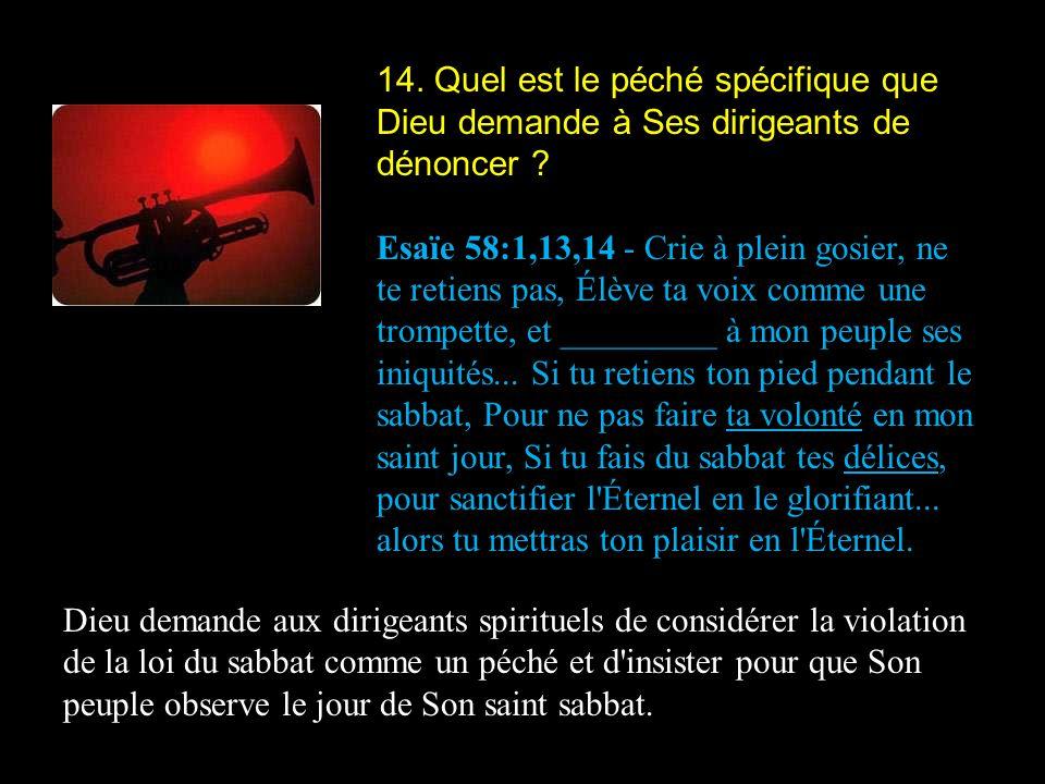 14. Quel est le péché spécifique que Dieu demande à Ses dirigeants de dénoncer ? Esaïe 58:1,13,14 - Crie à plein gosier, ne te retiens pas, Élève ta v