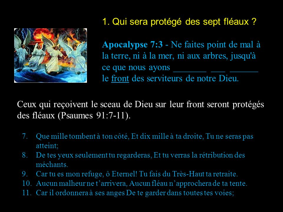 1. Qui sera protégé des sept fléaux ? Apocalypse 7:3 - Ne faites point de mal à la terre, ni à la mer, ni aux arbres, jusqu'à ce que nous ayons ______