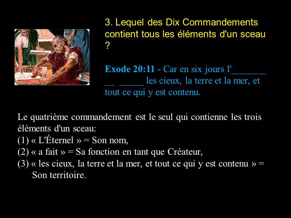 3. Lequel des Dix Commandements contient tous les éléments d'un sceau ? Exode 20:11 - Car en six jours l'_______ __ _____ les cieux, la terre et la me