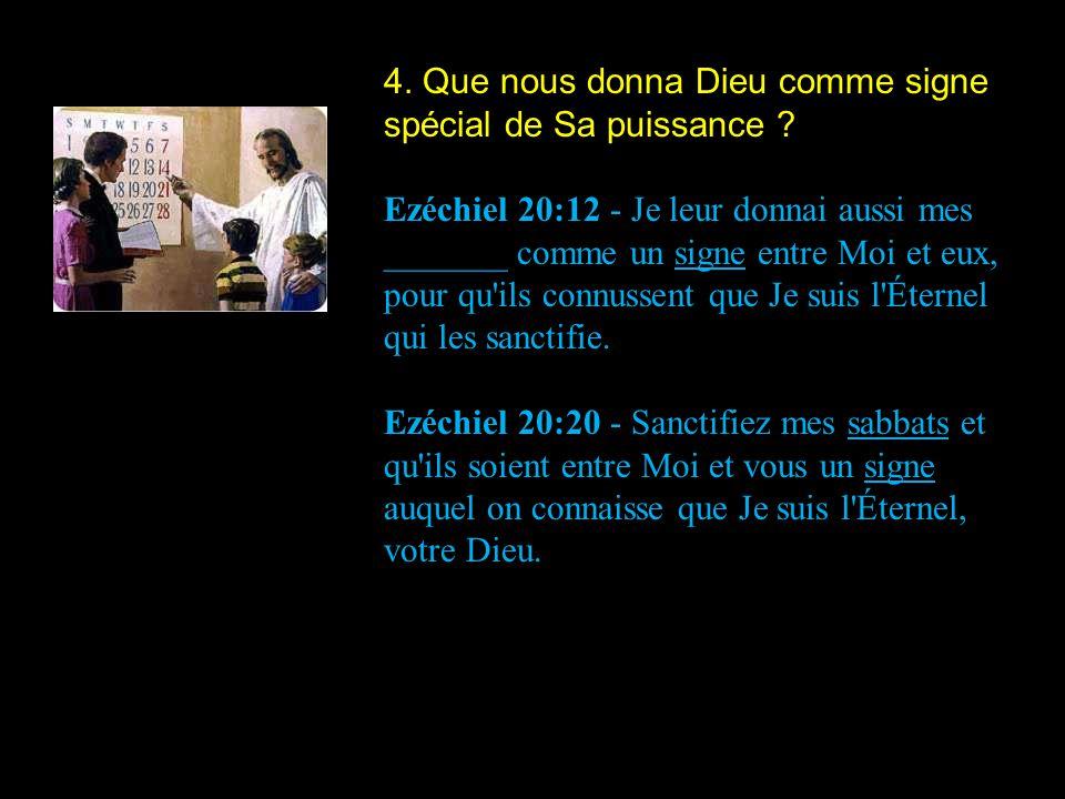 4. Que nous donna Dieu comme signe spécial de Sa puissance ? Ezéchiel 20:12 - Je leur donnai aussi mes _______ comme un signe entre Moi et eux, pour q