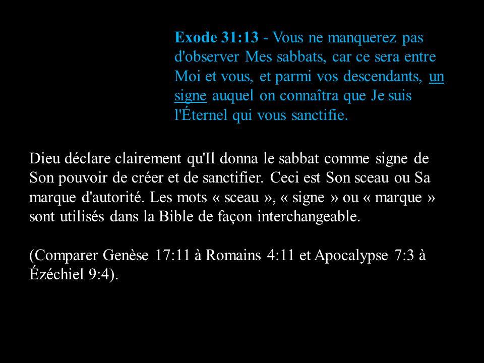 Exode 31:13 - Vous ne manquerez pas d'observer Mes sabbats, car ce sera entre Moi et vous, et parmi vos descendants, un signe auquel on connaîtra que