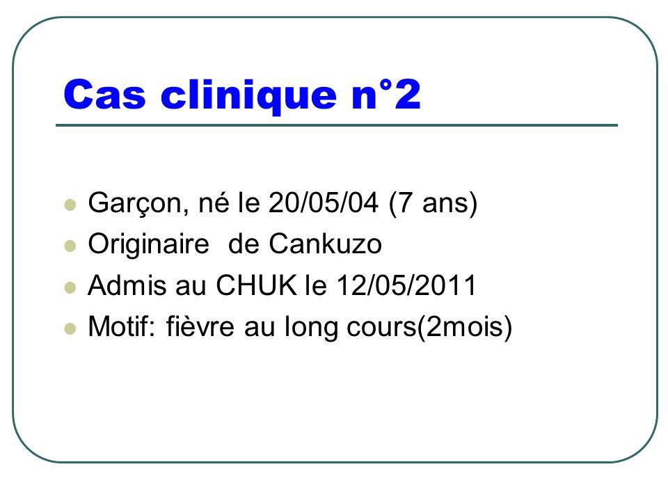 Cas clinique n°2 Garçon, né le 20/05/04 (7 ans) Originaire de Cankuzo Admis au CHUK le 12/05/2011 Motif: fièvre au long cours(2mois)