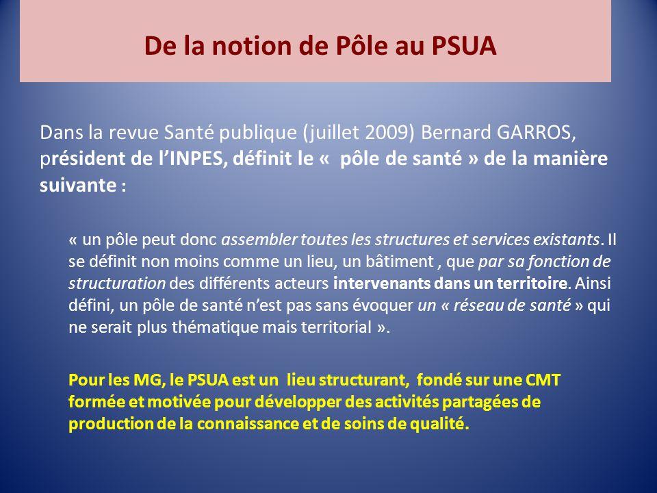 De la notion de Pôle au PSUA Dans la revue Santé publique (juillet 2009) Bernard GARROS, président de l'INPES, définit le « pôle de santé » de la manière suivante : « un pôle peut donc assembler toutes les structures et services existants.