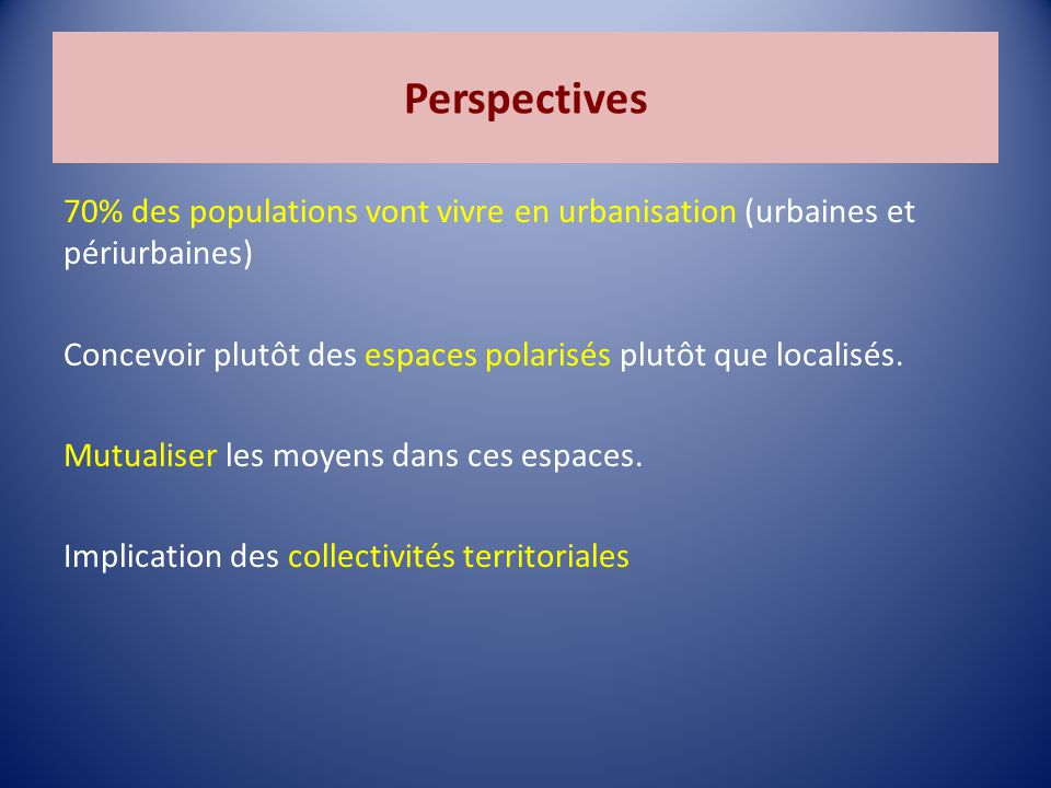 Perspectives 70% des populations vont vivre en urbanisation (urbaines et périurbaines) Concevoir plutôt des espaces polarisés plutôt que localisés.