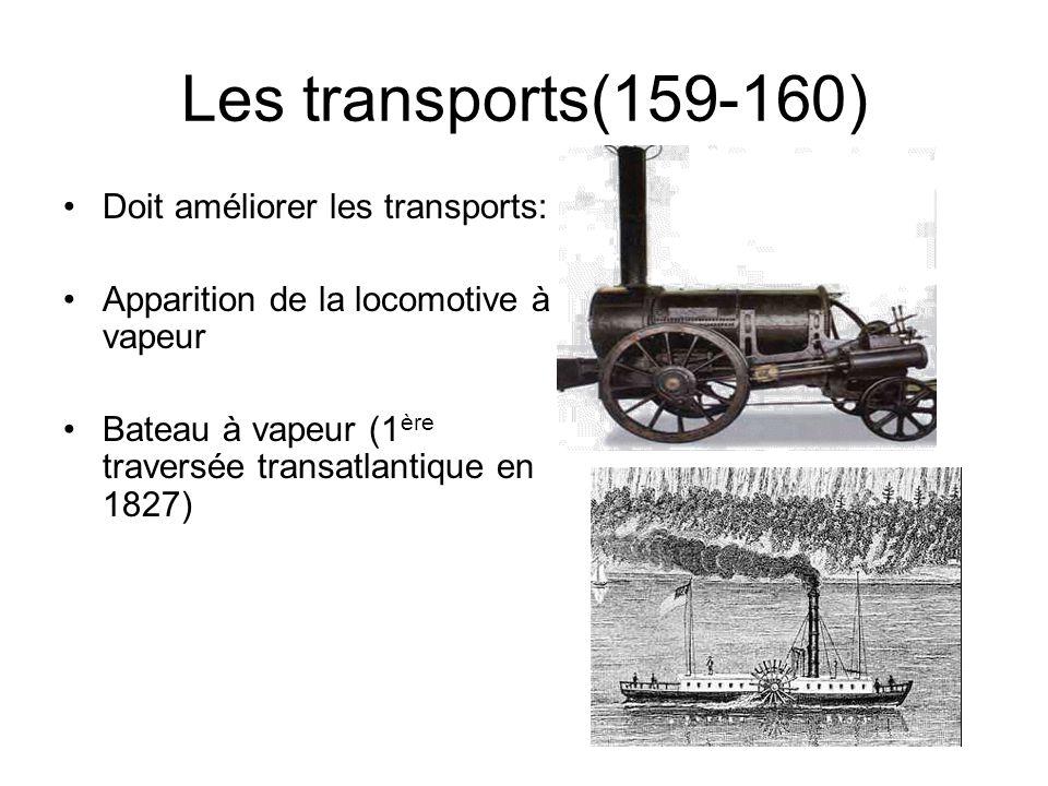 Les transports(159-160) Doit améliorer les transports: Apparition de la locomotive à vapeur Bateau à vapeur (1 ère traversée transatlantique en 1827)