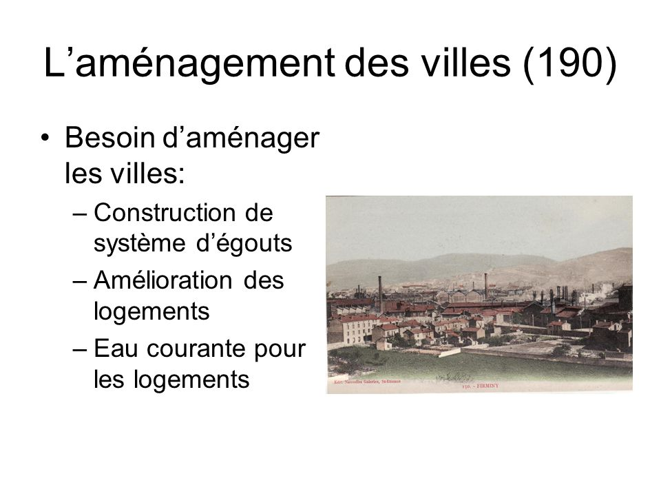 L'aménagement des villes (190) Besoin d'aménager les villes: –Construction de système d'égouts –Amélioration des logements –Eau courante pour les loge