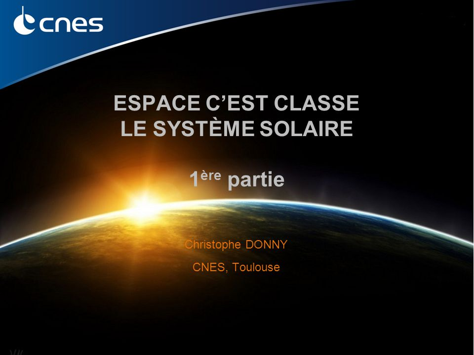 Espace c'est Classe – Le système solaire – Christophe Donny ESPACE C'EST CLASSE LE SYSTÈME SOLAIRE 1 ère partie Christophe DONNY CNES, Toulouse