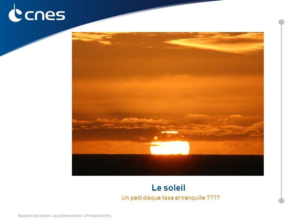 Espace c'est Classe – Le système solaire – Christophe Donny Le soleil Un petit disque lisse et tranquille ???? C. DONNY – CNES 2011