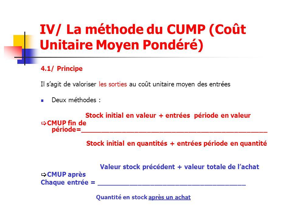IV/ La méthode du CUMP (Coût Unitaire Moyen Pondéré) 4.1/ Principe Il s'agit de valoriser les sorties au coût unitaire moyen des entrées Deux méthodes