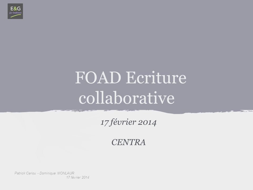 Patrick Cariou - Dominique MONLAUR 17 février 2014 FOAD Ecriture collaborative 17 février 2014 CENTRA