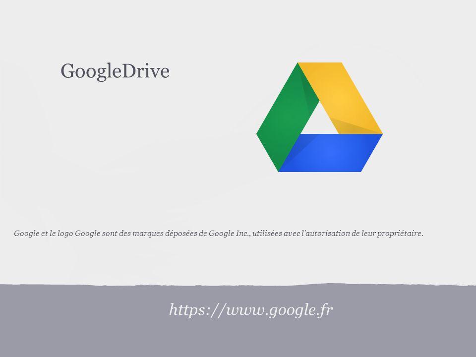 https://www.google.fr GoogleDrive Google et le logo Google sont des marques déposées de Google Inc., utilisées avec l autorisation de leur propriétaire.