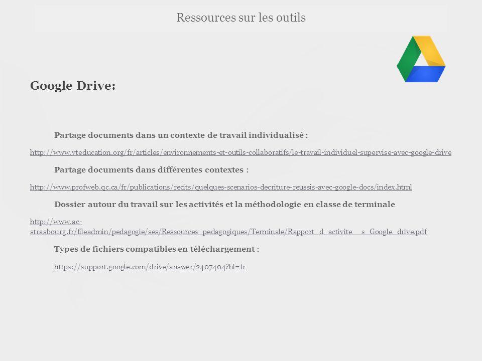 Ressources sur les outils Google Drive: Partage documents dans un contexte de travail individualisé : http://www.vteducation.org/fr/articles/environnements-et-outils-collaboratifs/le-travail-individuel-supervise-avec-google-drive Partage documents dans différentes contextes : http://www.profweb.qc.ca/fr/publications/recits/quelques-scenarios-decriture-reussis-avec-google-docs/index.html Dossier autour du travail sur les activités et la méthodologie en classe de terminale http://www.ac- strasbourg.fr/fileadmin/pedagogie/ses/Ressources_pedagogiques/Terminale/Rapport_d_activite__s_Google_drive.pdf Types de fichiers compatibles en téléchargement : https://support.google.com/drive/answer/2407404 hl=fr