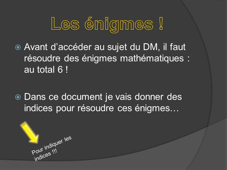  Avant d'accéder au sujet du DM, il faut résoudre des énigmes mathématiques : au total 6 !  Dans ce document je vais donner des indices pour résoudr