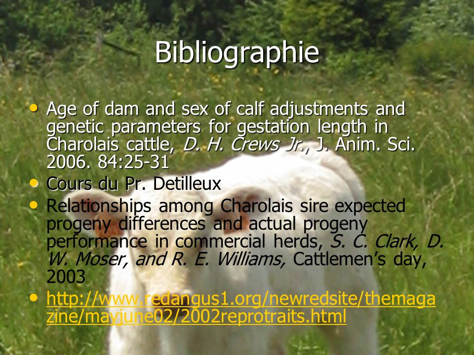 Bibliographie Age of dam and sex of calf adjustments and genetic parameters for gestation length in Charolais cattle, D. H. Crews Jr., J. Anim. Sci. 2