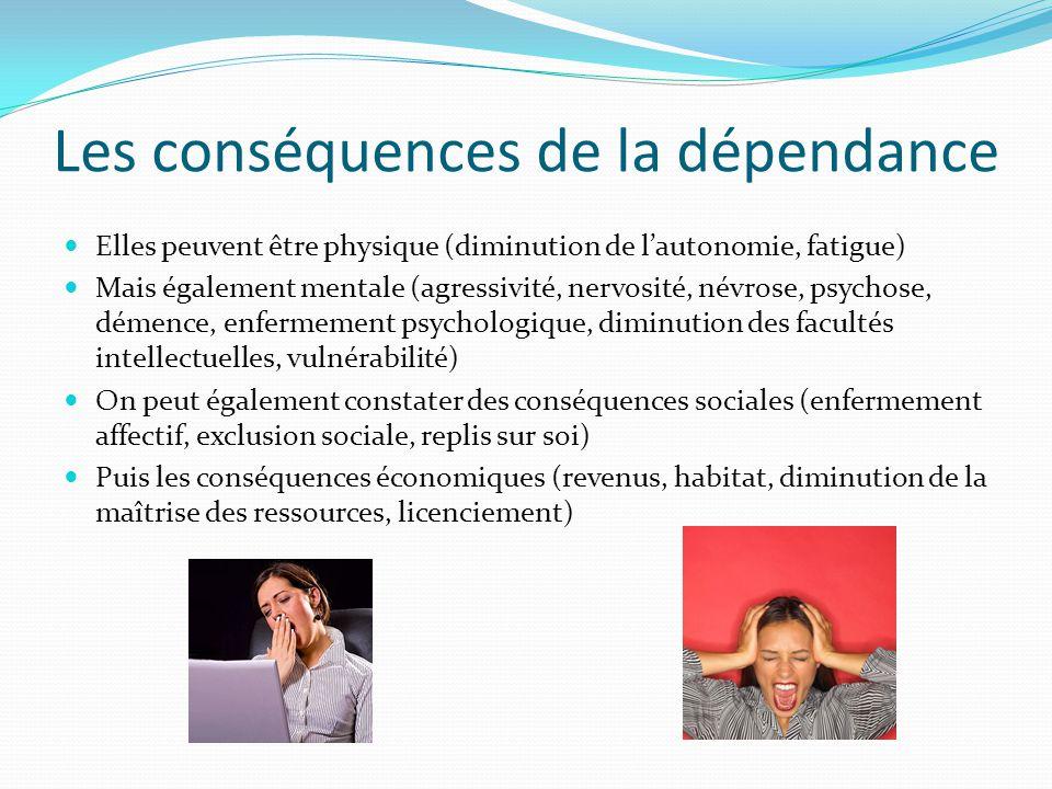 Les causes de la dépendance Elles peuvent être physique (handicap, maladie, âge avancé) Elles peuvent également être psychique (Nouvelles technologies