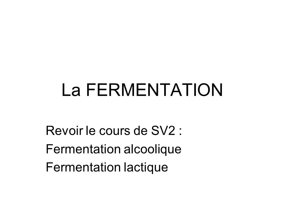 La FERMENTATION Revoir le cours de SV2 : Fermentation alcoolique Fermentation lactique