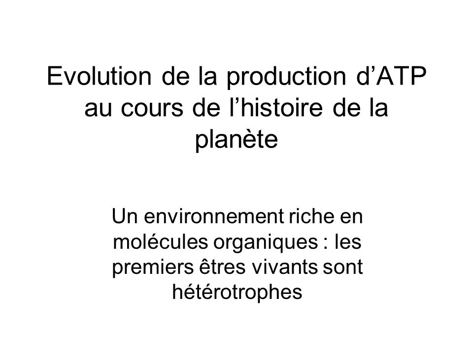 Evolution de la production d'ATP au cours de l'histoire de la planète Un environnement riche en molécules organiques : les premiers êtres vivants sont