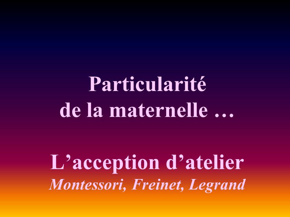 Particularité de la maternelle … L'acception d'atelier Montessori, Freinet, Legrand