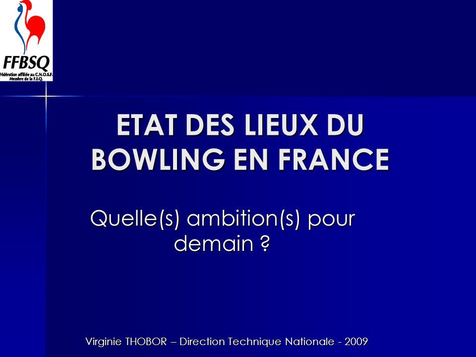 ETAT DES LIEUX DU BOWLING EN FRANCE Quelle(s) ambition(s) pour demain ? Virginie THOBOR – Direction Technique Nationale - 2009