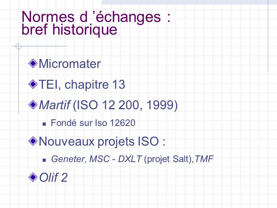 Normes d 'échanges : bref historique Micromater TEI, chapitre 13 Martif (ISO 12 200, 1999) Fondé sur Iso 12620 Nouveaux projets ISO : Geneter, MSC - D