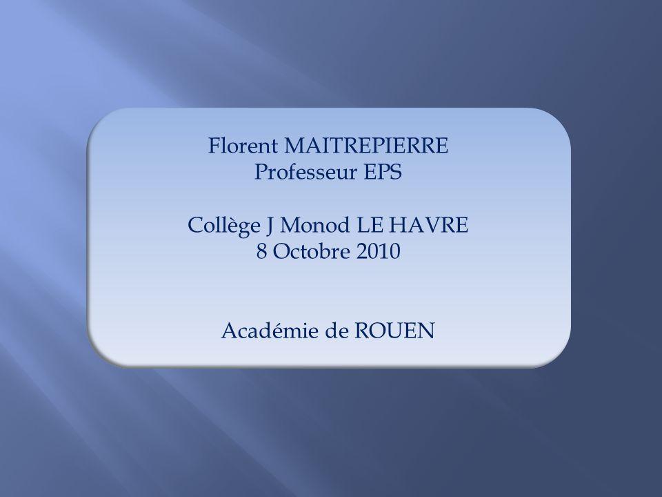 Florent MAITREPIERRE Professeur EPS Collège J Monod LE HAVRE 8 Octobre 2010 Académie de ROUEN
