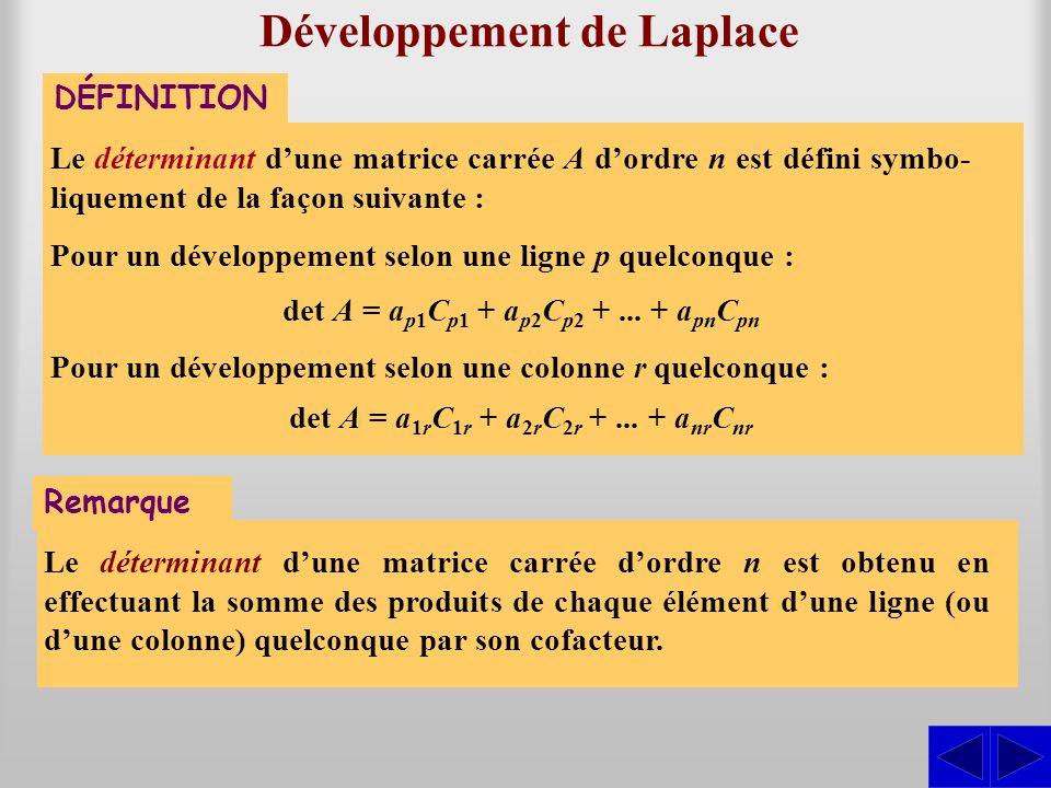 Développement de Laplace DÉFINITION Le déterminant d'une matrice carrée A d'ordre n est défini symbo- liquement de la façon suivante : Pour un développement selon une ligne p quelconque : det A = a p1 C p1 + a p2 C p2 +...
