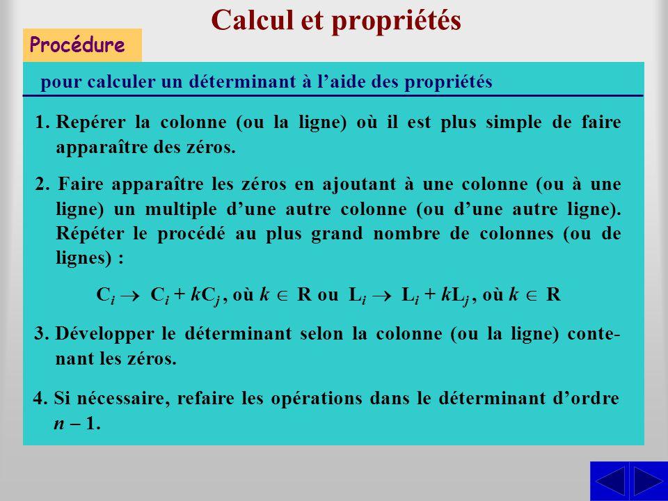 Procédure Calcul et propriétés pour calculer un déterminant à l'aide des propriétés 1.Repérer la colonne (ou la ligne) où il est plus simple de faire apparaître des zéros.