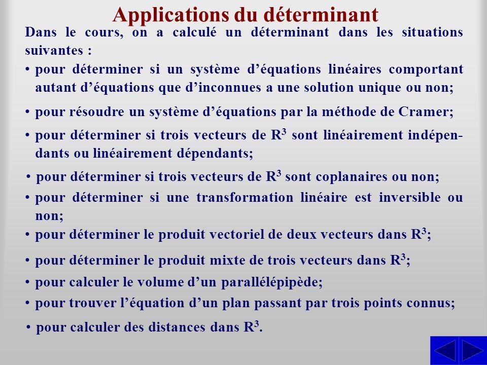 Applications du déterminant Dans le cours, on a calculé un déterminant dans les situations suivantes : pour déterminer si un système d'équations linéaires comportant autant d'équations que d'inconnues a une solution unique ou non; pour résoudre un système d'équations par la méthode de Cramer; pour déterminer si trois vecteurs de R 3 sont linéairement indépen- dants ou linéairement dépendants; pour déterminer si trois vecteurs de R 3 sont coplanaires ou non; pour déterminer si une transformation linéaire est inversible ou non; pour déterminer le produit vectoriel de deux vecteurs dans R 3 ; pour déterminer le produit mixte de trois vecteurs dans R 3 ; pour calculer le volume d'un parallélépipède; pour trouver l'équation d'un plan passant par trois points connus; pour calculer des distances dans R 3.