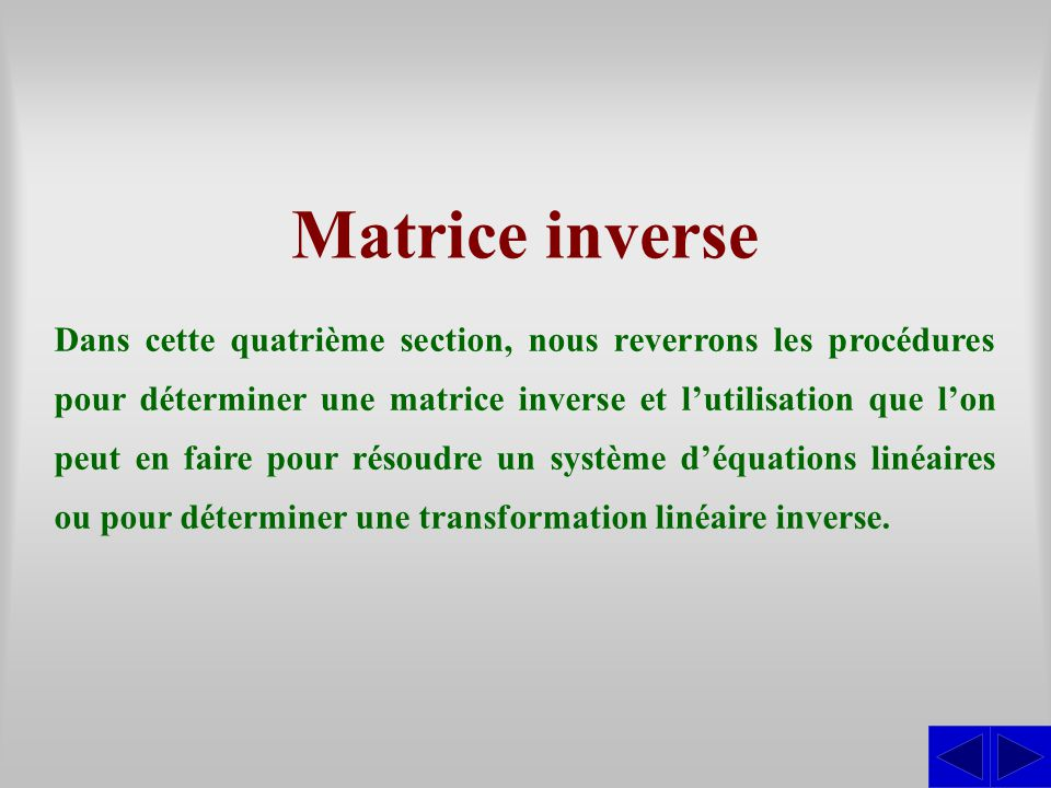 Matrice inverse Dans cette quatrième section, nous reverrons les procédures pour déterminer une matrice inverse et l'utilisation que l'on peut en faire pour résoudre un système d'équations linéaires ou pour déterminer une transformation linéaire inverse.