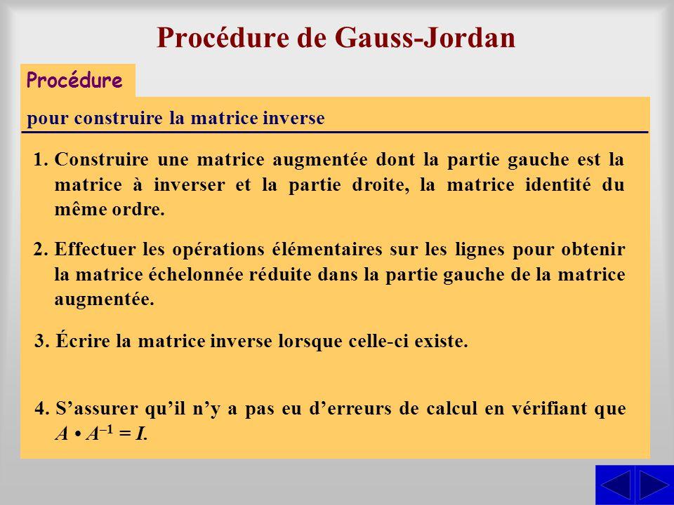Procédure de Gauss-Jordan Procédure pour construire la matrice inverse 1.Construire une matrice augmentée dont la partie gauche est la matrice à inverser et la partie droite, la matrice identité du même ordre.