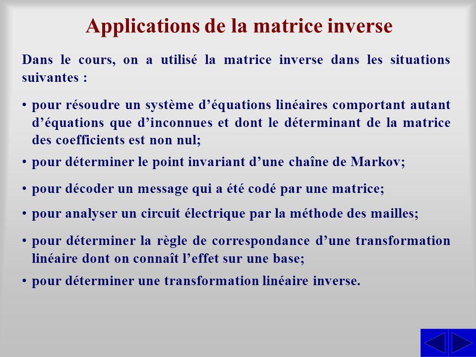 Applications de la matrice inverse Dans le cours, on a utilisé la matrice inverse dans les situations suivantes : pour résoudre un système d'équations linéaires comportant autant d'équations que d'inconnues et dont le déterminant de la matrice des coefficients est non nul; pour déterminer le point invariant d'une chaîne de Markov; pour décoder un message qui a été codé par une matrice; pour analyser un circuit électrique par la méthode des mailles; pour déterminer la règle de correspondance d'une transformation linéaire dont on connaît l'effet sur une base; pour déterminer une transformation linéaire inverse.