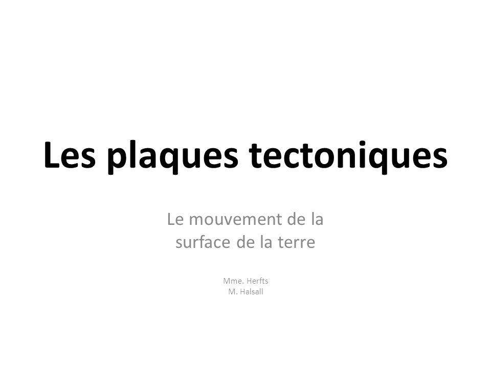 Les plaques tectoniques Le mouvement de la surface de la terre Mme. Herfts M. Halsall
