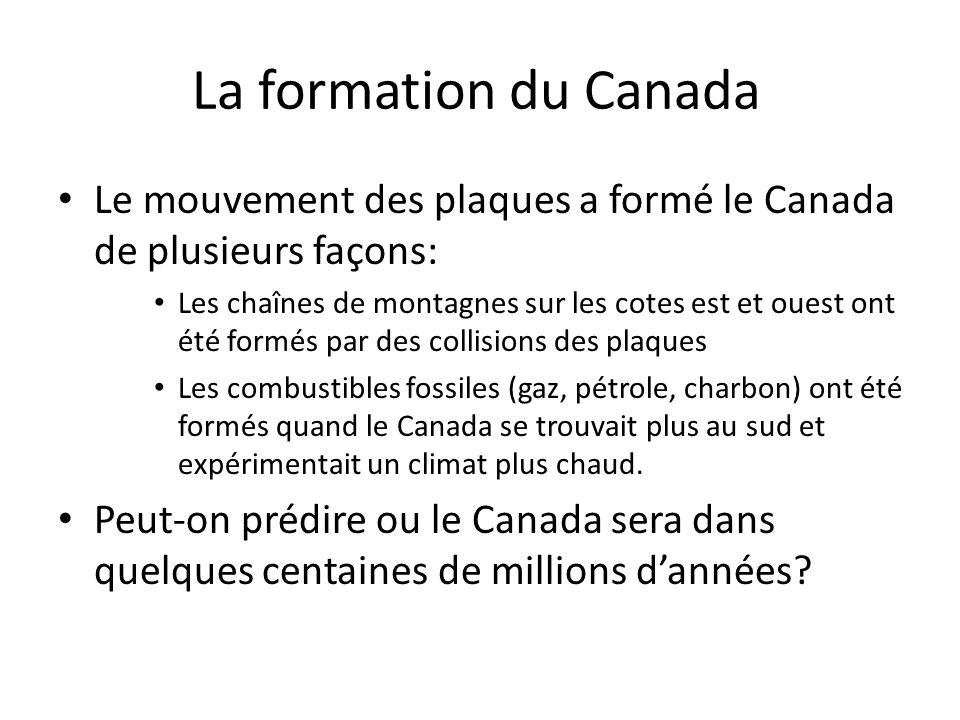 La formation du Canada Le mouvement des plaques a formé le Canada de plusieurs façons: Les chaînes de montagnes sur les cotes est et ouest ont été for