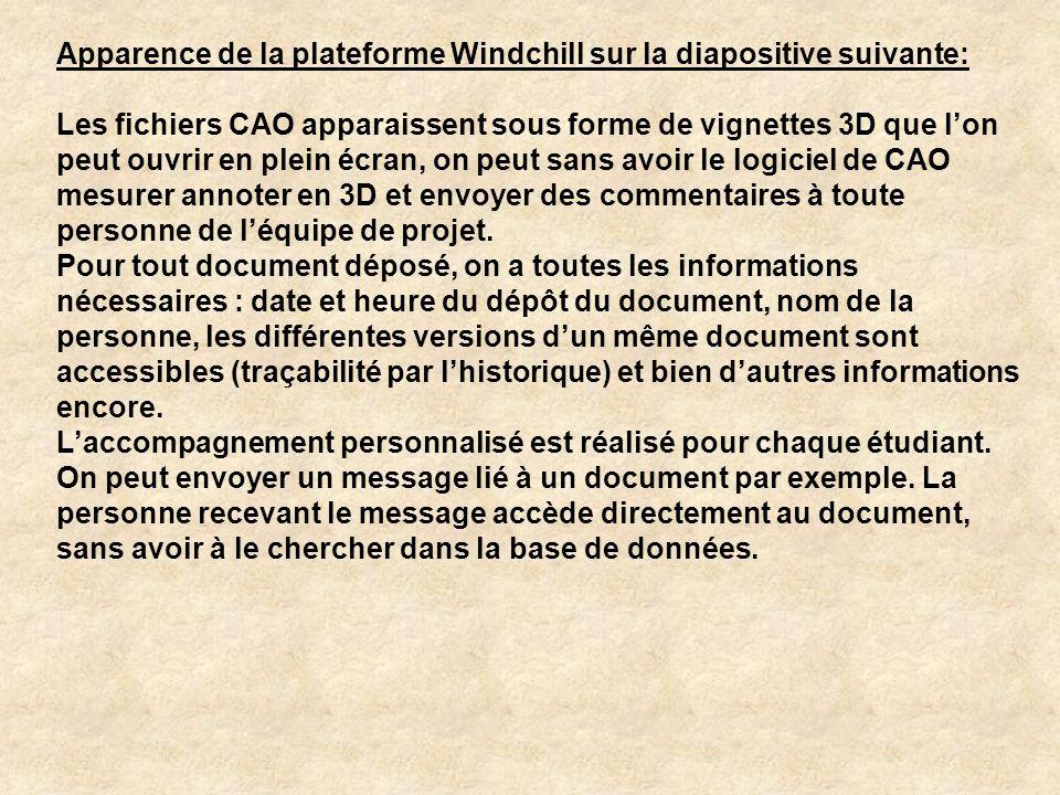 Apparence de la plateforme Windchill sur la diapositive suivante: Les fichiers CAO apparaissent sous forme de vignettes 3D que l'on peut ouvrir en plein écran, on peut sans avoir le logiciel de CAO mesurer annoter en 3D et envoyer des commentaires à toute personne de l'équipe de projet.
