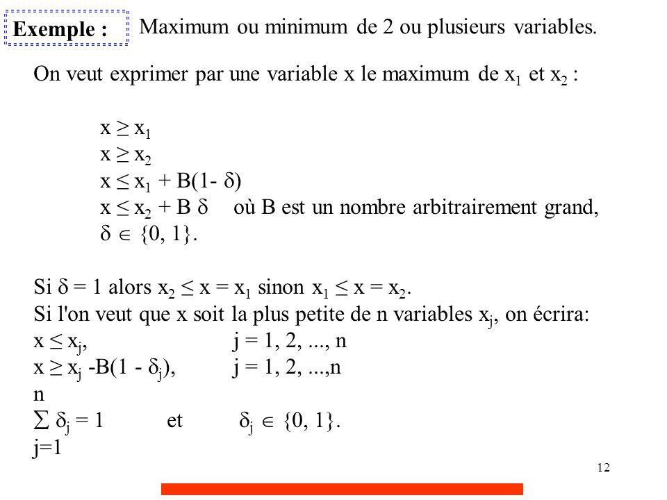 12 Exemple : Maximum ou minimum de 2 ou plusieurs variables. On veut exprimer par une variable x le maximum de x 1 et x 2 : x ≥ x 1 x ≥ x 2 x ≤ x 1 +